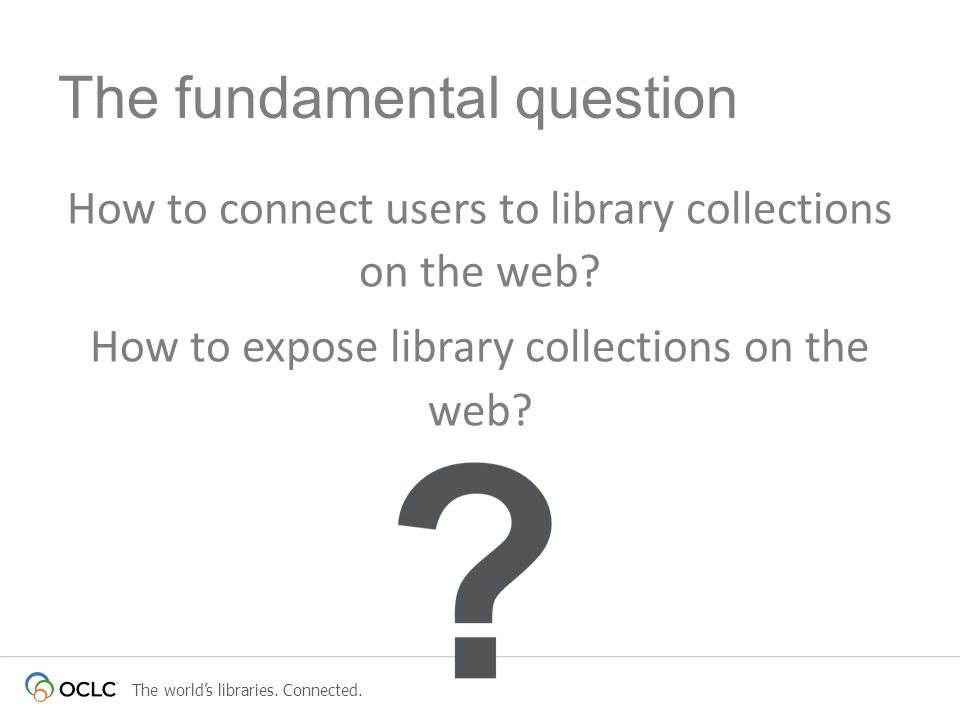 The worlds libraries. Connected. How to connect users to library collections on the web? How to expose library collections on the web? The fundamental