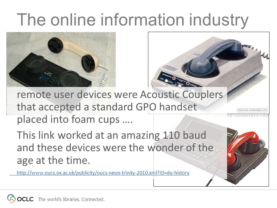 The worlds libraries. Connected. The online information industry remote user devices were Acoustic Couplers that accepted a standard GPO handset place