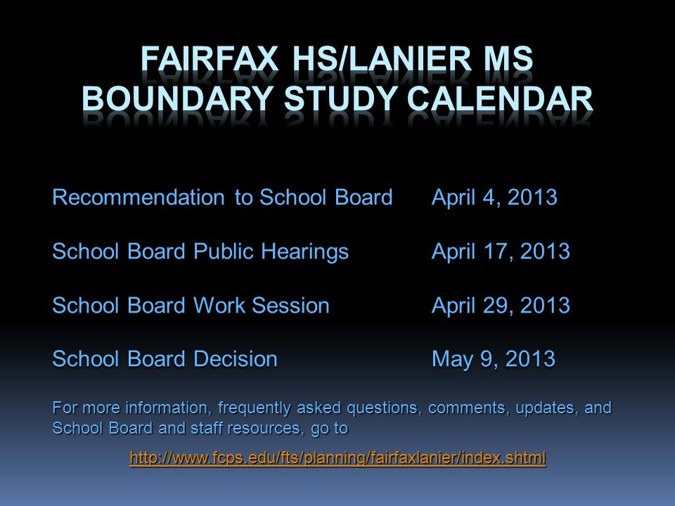 Recommendation to School BoardApril 4, 2013 School Board Public HearingsApril 17, 2013 School Board Work SessionApril 29, 2013 School Board DecisionMay 9, 2013 For more information, frequently asked questions, comments, updates, and School Board and staff resources, go to http://www.fcps.edu/fts/planning/fairfaxlanier/index.shtml