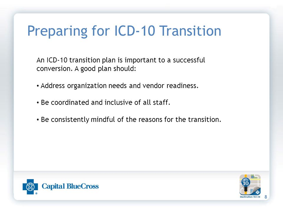8 Preparing for ICD-10 Transition An ICD-10 transition plan is important to a successful conversion. A good plan should: Address organization needs an