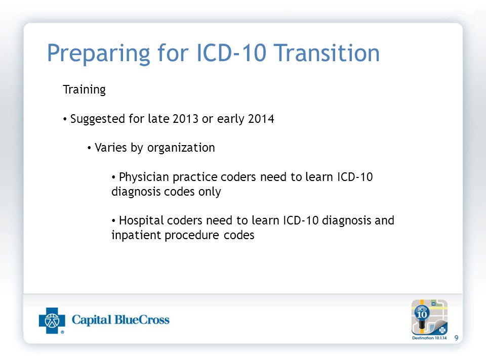 9 Preparing for ICD-10 Transition Training Suggested for late 2013 or early 2014 Varies by organization Physician practice coders need to learn ICD-10