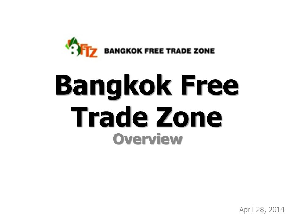 Bangkok Free Trade Zone Overview April 28, 2014