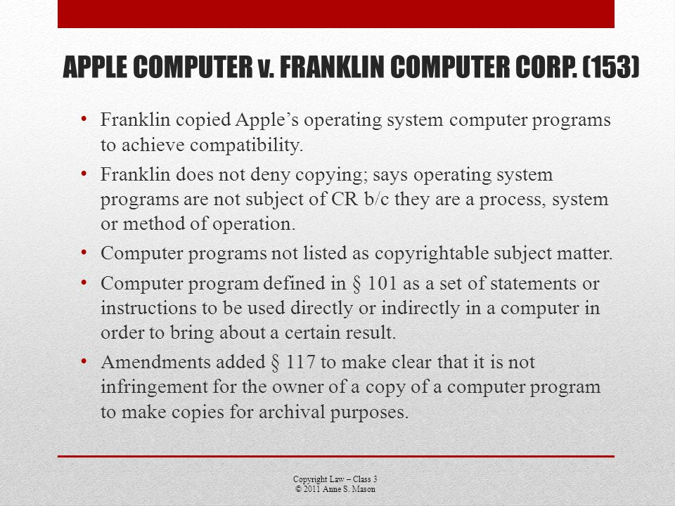 Copyright Law – Class 3 © 2011 Anne S. Mason APPLE COMPUTER v. FRANKLIN COMPUTER CORP. (153) Franklin copied Apples operating system computer programs