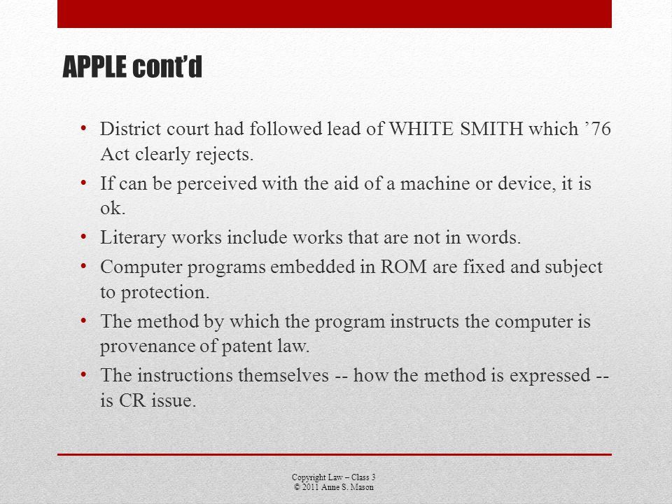 Copyright Law – Class 3 © 2011 Anne S. Mason APPLE contd District court had followed lead of WHITE SMITH which 76 Act clearly rejects. If can be perce