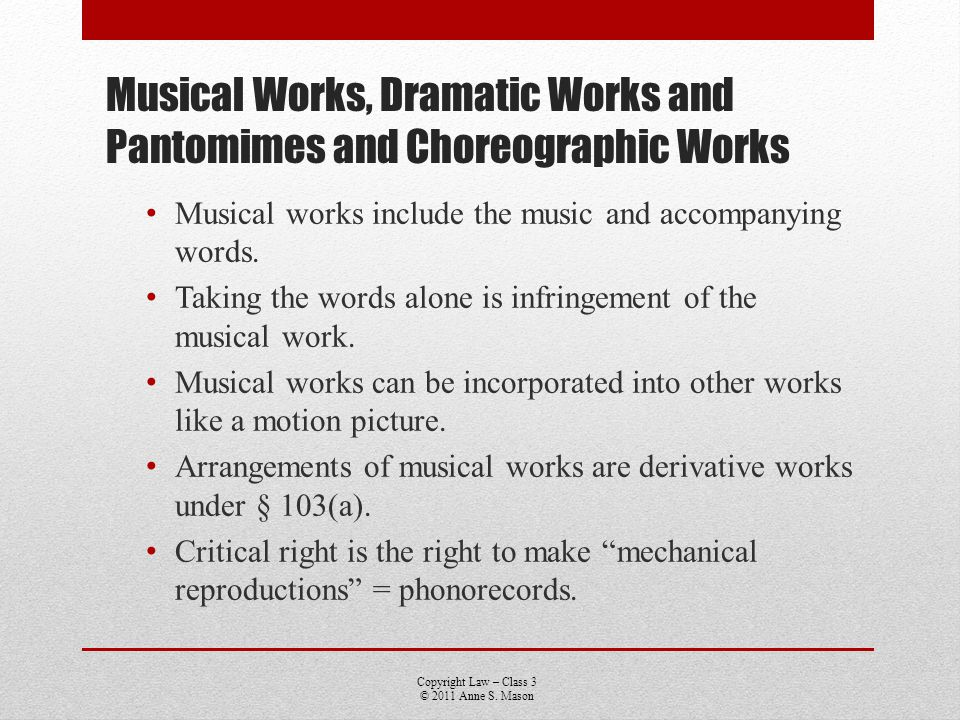 Copyright Law – Class 3 © 2011 Anne S. Mason Musical Works, Dramatic Works and Pantomimes and Choreographic Works Musical works include the music and