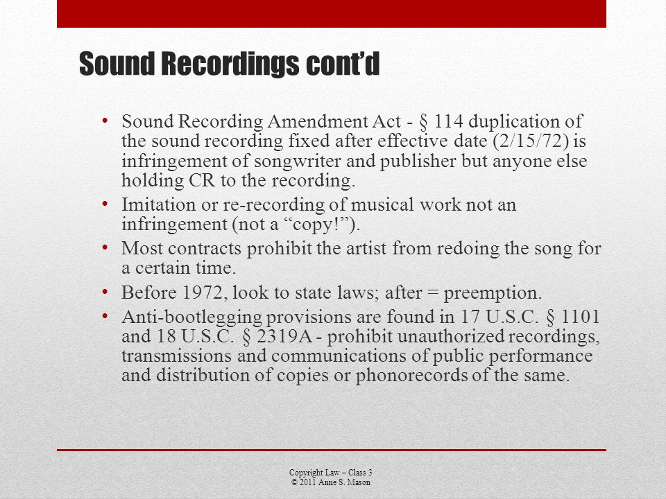 Copyright Law – Class 3 © 2011 Anne S. Mason Sound Recordings contd Sound Recording Amendment Act - § 114 duplication of the sound recording fixed aft