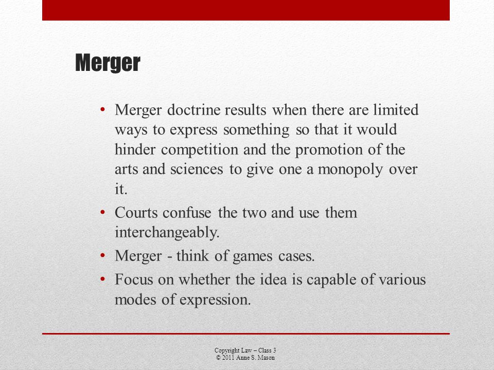 Copyright Law – Class 3 © 2011 Anne S. Mason Merger Merger doctrine results when there are limited ways to express something so that it would hinder c