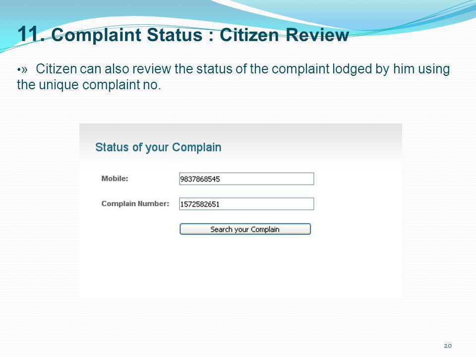 11. Complaint Status : Citizen Review » Citizen can also review the status of the complaint lodged by him using the unique complaint no. 20