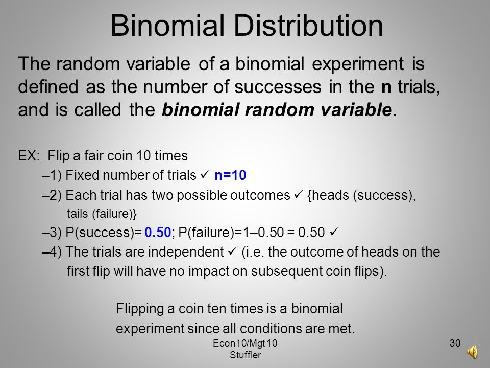Econ10/Mgt 10 Stuffler 29 Binomial Distribution where x = number of successes in n trials, n – x = number of failures in n trials, p x = the probabili