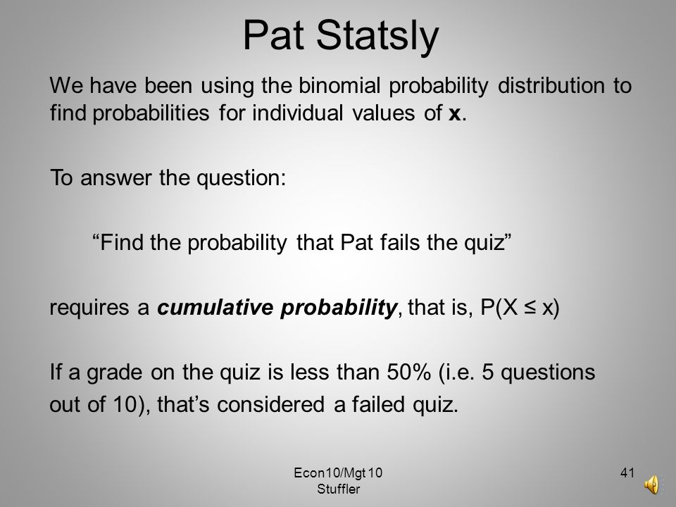 Econ10/Mgt 10 Stuffler 40 Pat Statsly n=10, and P(success) =.20 What is the probability that Pat gets two answers correct? EX: P(x=2)