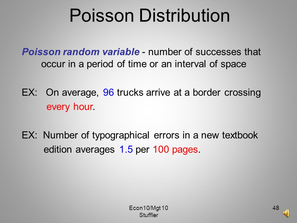 Econ10/Mgt 10 Stuffler 47 Poisson Distribution For example: The number of cars arriving at a service station in 1 hour. (The interval of time is 1 hou