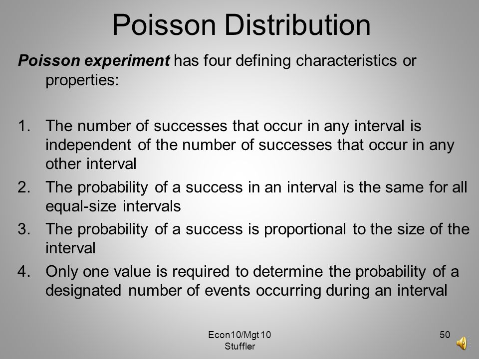 Econ10/Mgt 10 Stuffler 49 Poisson Distribution… The Poisson random variable is the number of successes that occur in a period of time or an interval o