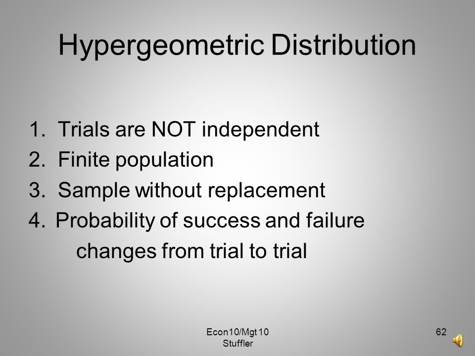 Econ10/Mgt 10 Stuffler 61 Hypergeometric Distribution The difference is that for Hypergeometric each trial is without replacement, so the probability