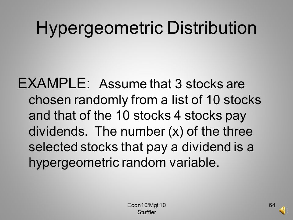 Econ10/Mgt 10 Stuffler 63 Hypergeometric Distribution r N – r μ = n r P(x) = x n – x N N n σ 2 = r (N-r) n (N-n) N 2 (N-1) where N = Total number in t