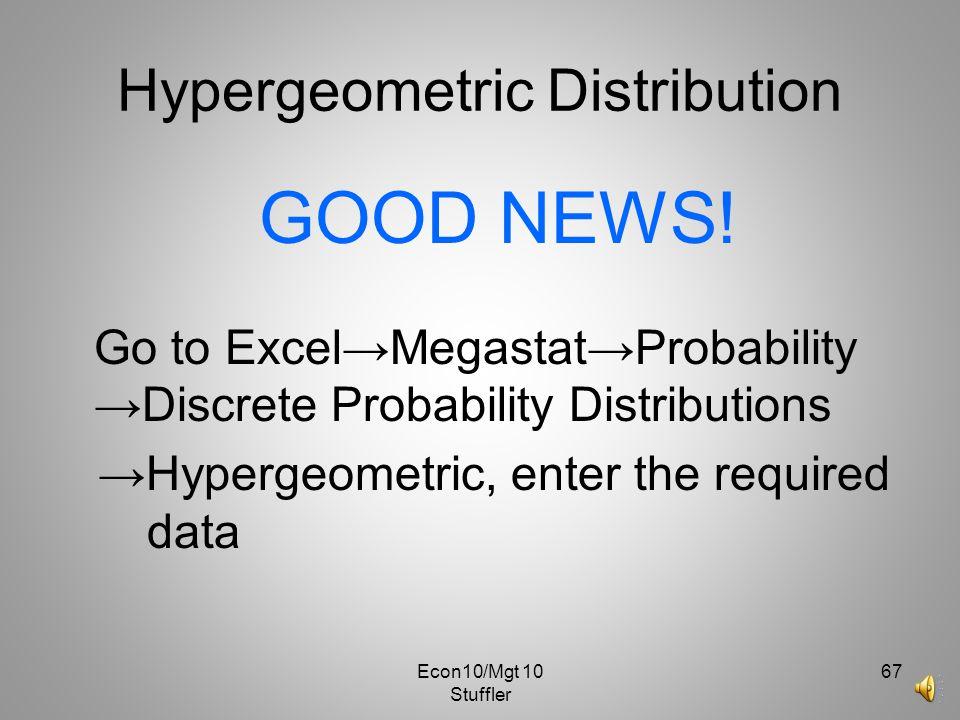 Econ10/Mgt 10 Stuffler 66 Hypergeometric Distribution 4 10 – 4 4! 6! P(0) = 0 3-0 = 0!(4-0)! 3!(6-3)! = 1 10 10! 6 3 3!(10-3)! μ = (3)(4) = 1.2 10 σ 2