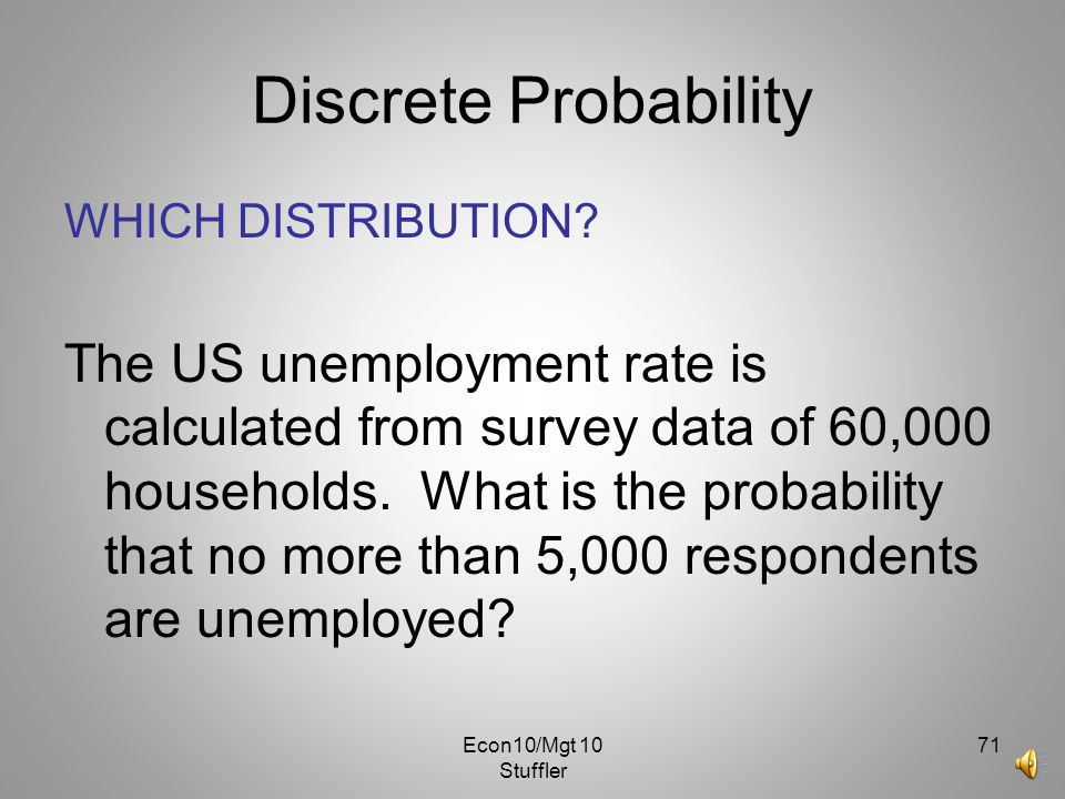 Econ10/Mgt 10 Stuffler 70 Discrete Probability WHICH DISTRIBUTION? When Wet Water drills a well, their success rate is.55 and their profit is $2,550.