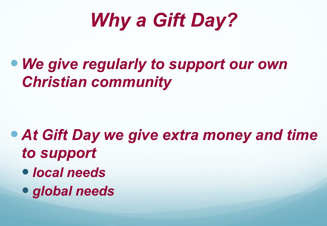 Why a Gift Day? We give regularly to support our own Christian community At Gift Day we give extra money and time to support local needs global needs