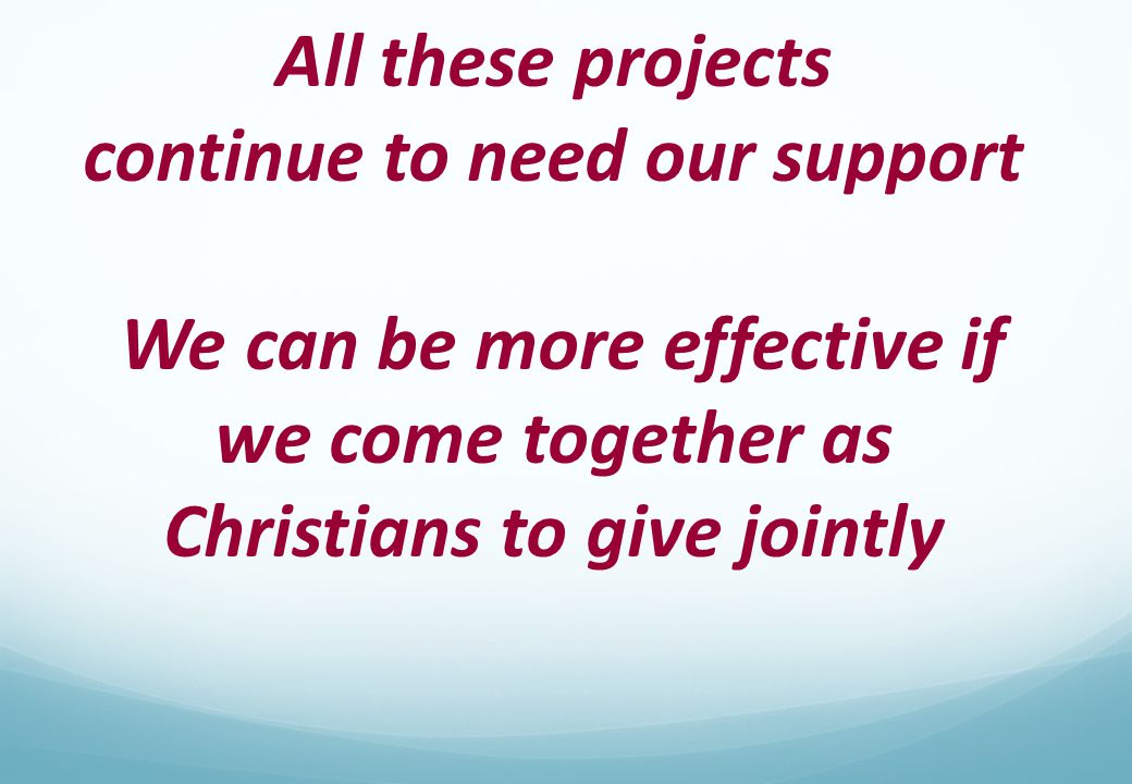 All these projects continue to need our support We can be more effective if we come together as Christians to give jointly