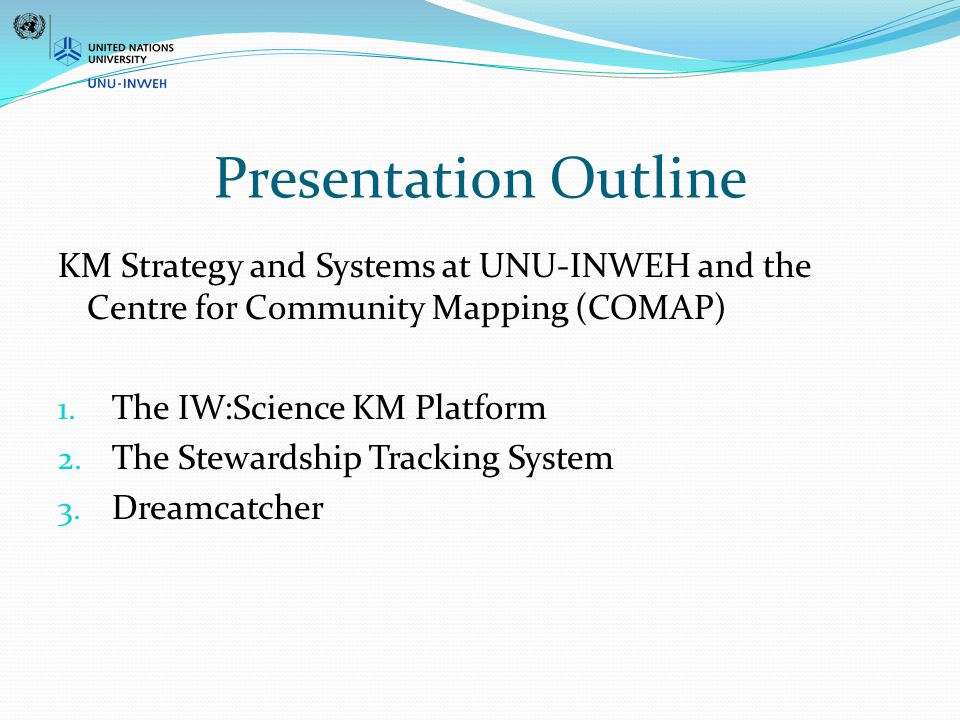 Presentation Outline KM Strategy and Systems at UNU-INWEH and the Centre for Community Mapping (COMAP) 1.