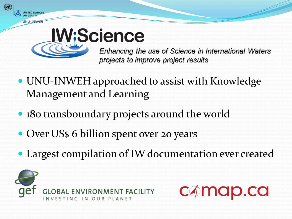 UNU-INWEH approached to assist with Knowledge Management and Learning 180 transboundary projects around the world Over US$ 6 billion spent over 20 years Largest compilation of IW documentation ever created Enhancing the use of Science in International Waters projects to improve project results