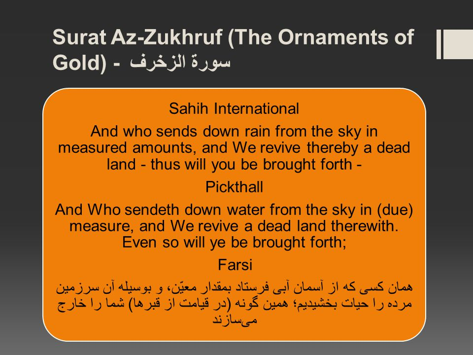 Surat Az-Zukhruf (The Ornaments of Gold) - سورة الزخرف Sahih International And who sends down rain from the sky in measured amounts, and We revive thereby a dead land - thus will you be brought forth - Pickthall And Who sendeth down water from the sky in (due) measure, and We revive a dead land therewith.