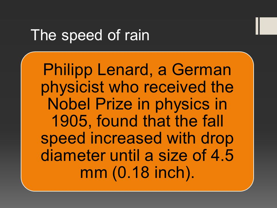 The speed of rain Philipp Lenard, a German physicist who received the Nobel Prize in physics in 1905, found that the fall speed increased with drop diameter until a size of 4.5 mm (0.18 inch).