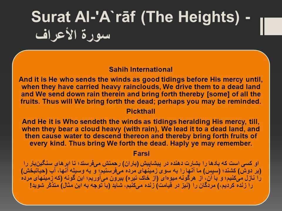 Surat Al- A`rāf (The Heights) - سورة الأعراف Sahih International And it is He who sends the winds as good tidings before His mercy until, when they have carried heavy rainclouds, We drive them to a dead land and We send down rain therein and bring forth thereby [some] of all the fruits.