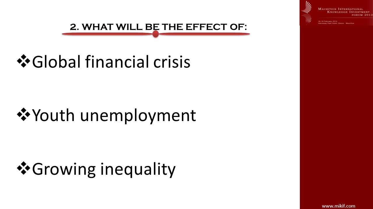 www.mikif.com 2. WHAT WILL BE THE EFFECT OF: Global financial crisis Youth unemployment Growing inequality