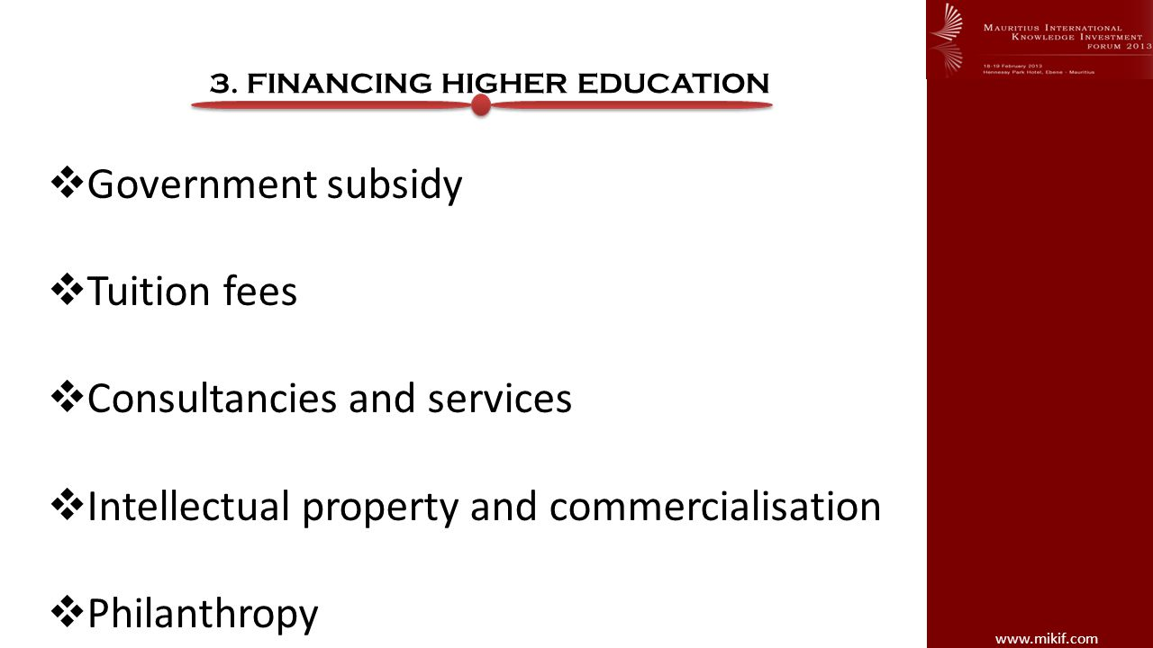 www.mikif.com 3. FINANCING HIGHER EDUCATION Government subsidy Tuition fees Consultancies and services Intellectual property and commercialisation Phi