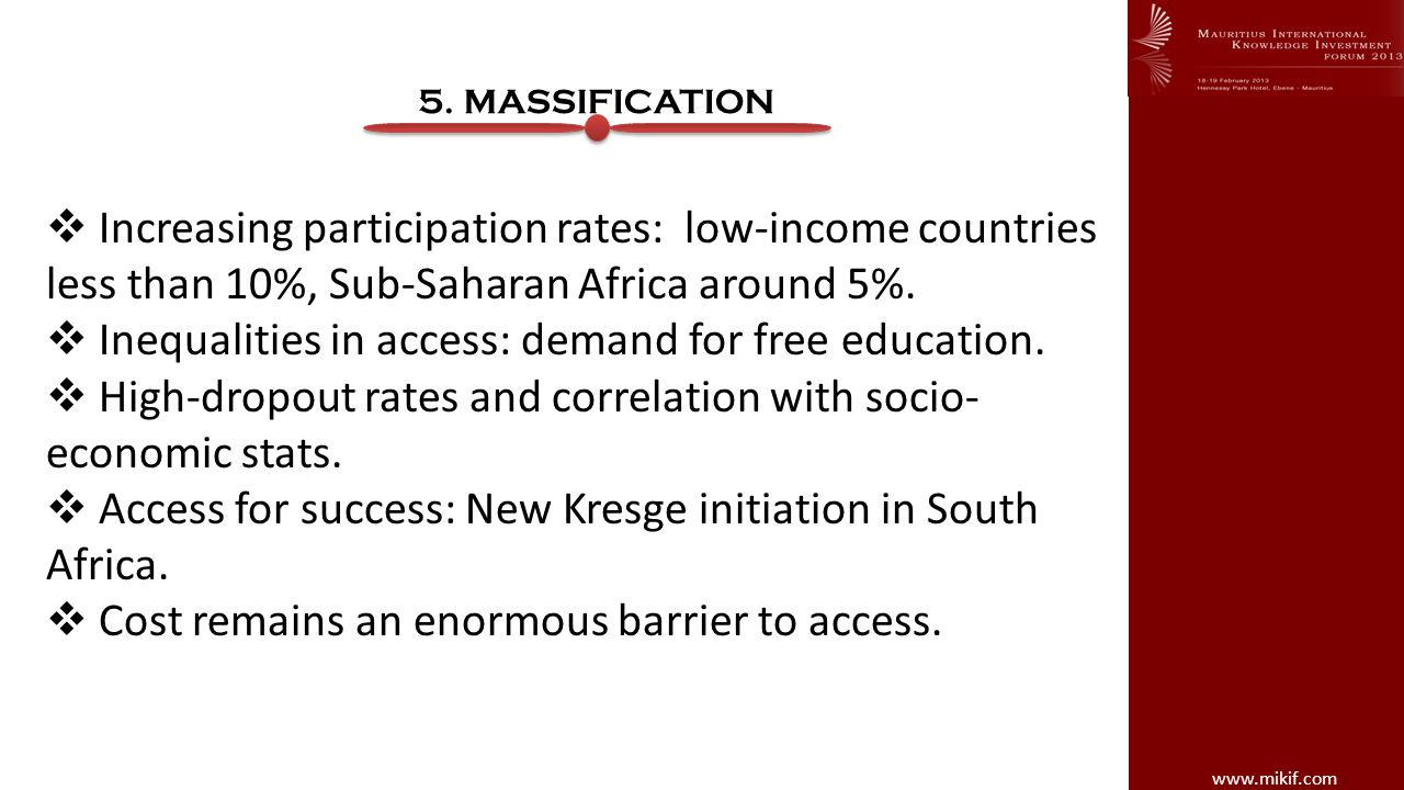 www.mikif.com 5. MASSIFICATION Increasing participation rates: low-income countries less than 10%, Sub-Saharan Africa around 5%. Inequalities in acces