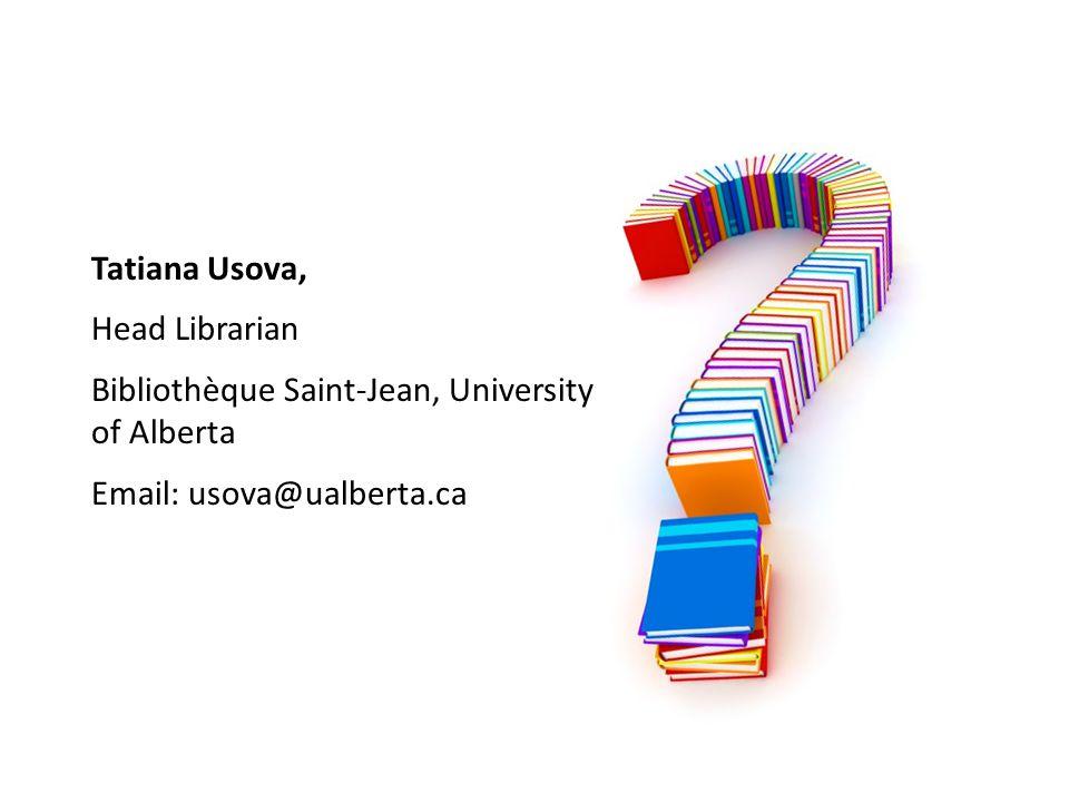 Tatiana Usova, Head Librarian Bibliothèque Saint-Jean, University of Alberta Email: usova@ualberta.ca