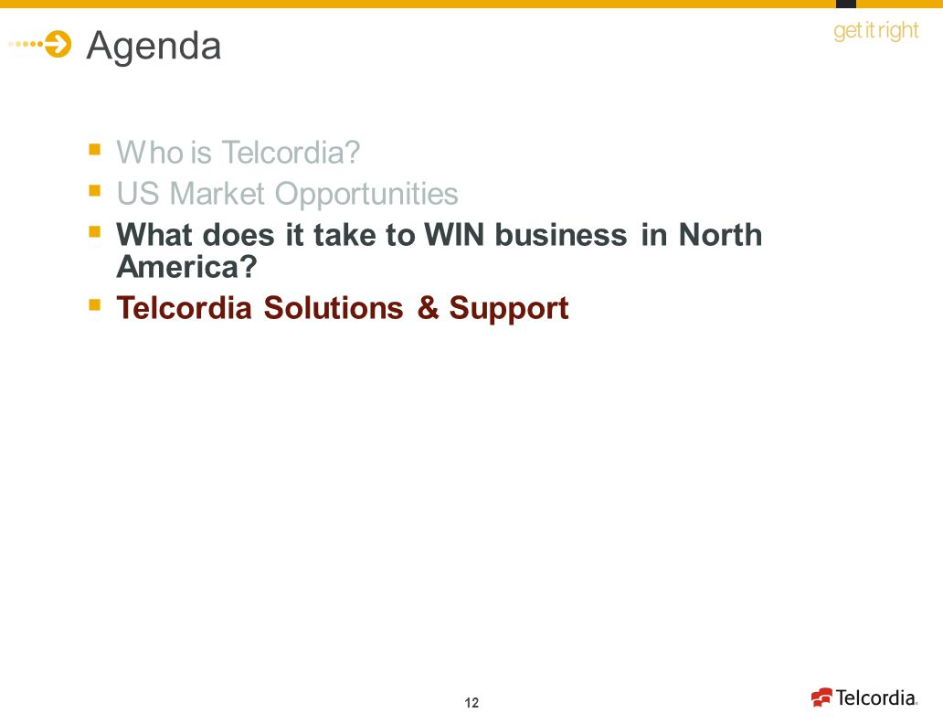 12 Agenda Who is Telcordia? US Market Opportunities What does it take to WIN business in North America? Telcordia Solutions & Support