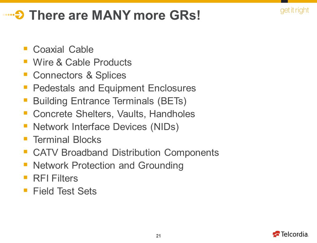21 There are MANY more GRs! Coaxial Cable Wire & Cable Products Connectors & Splices Pedestals and Equipment Enclosures Building Entrance Terminals (B