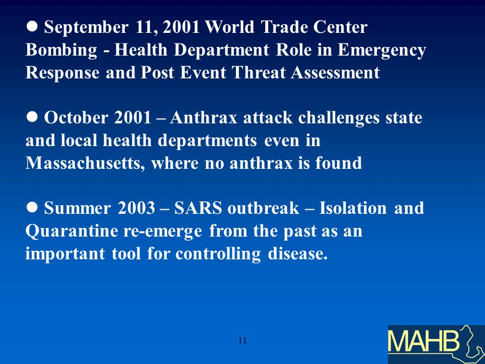 11 September 11, 2001 World Trade Center Bombing - Health Department Role in Emergency Response and Post Event Threat Assessment October 2001 – Anthrax attack challenges state and local health departments even in Massachusetts, where no anthrax is found Summer 2003 – SARS outbreak – Isolation and Quarantine re-emerge from the past as an important tool for controlling disease.