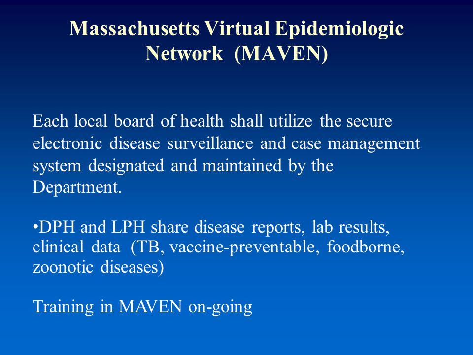 Massachusetts Virtual Epidemiologic Network (MAVEN) Each local board of health shall utilize the secure electronic disease surveillance and case management system designated and maintained by the Department.