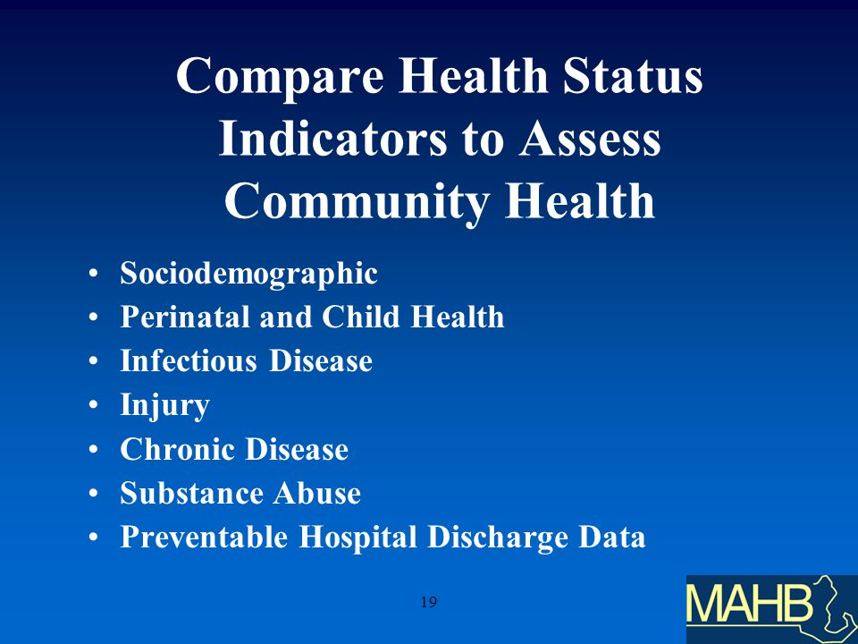 19 Compare Health Status Indicators to Assess Community Health Sociodemographic Perinatal and Child Health Infectious Disease Injury Chronic Disease Substance Abuse Preventable Hospital Discharge Data