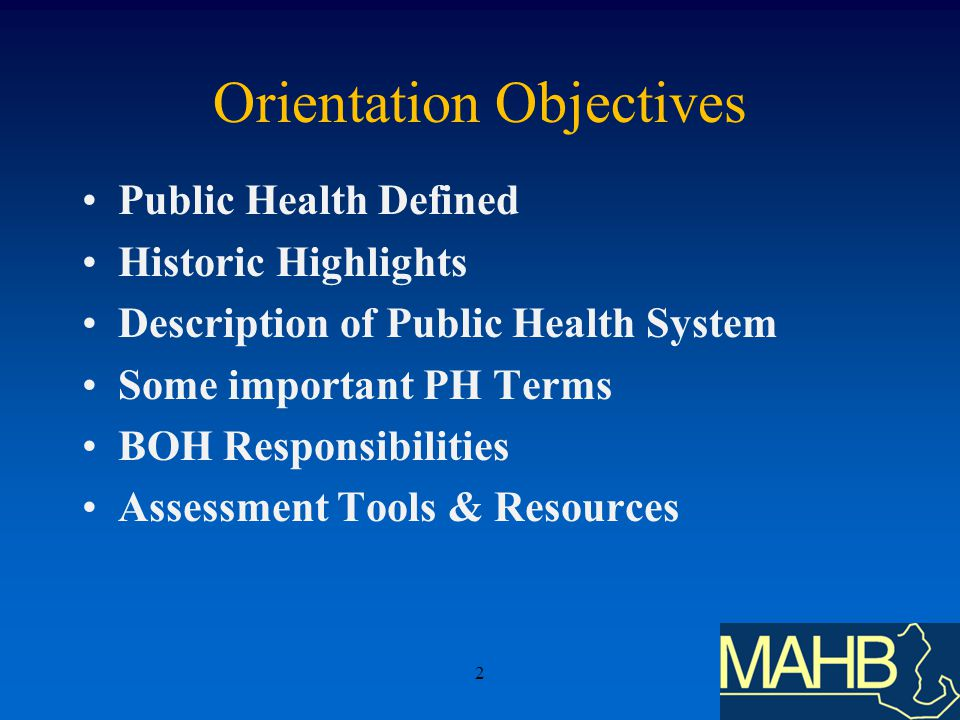 Orientation Objectives Public Health Defined Historic Highlights Description of Public Health System Some important PH Terms BOH Responsibilities Assessment Tools & Resources 2