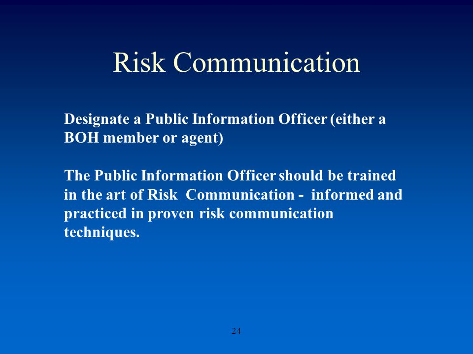 Risk Communication 24 Designate a Public Information Officer (either a BOH member or agent) The Public Information Officer should be trained in the art of Risk Communication - informed and practiced in proven risk communication techniques.