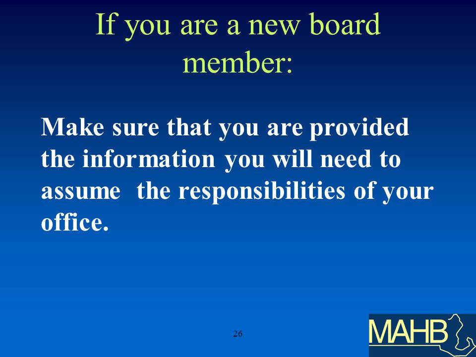 26 If you are a new board member: Make sure that you are provided the information you will need to assume the responsibilities of your office.