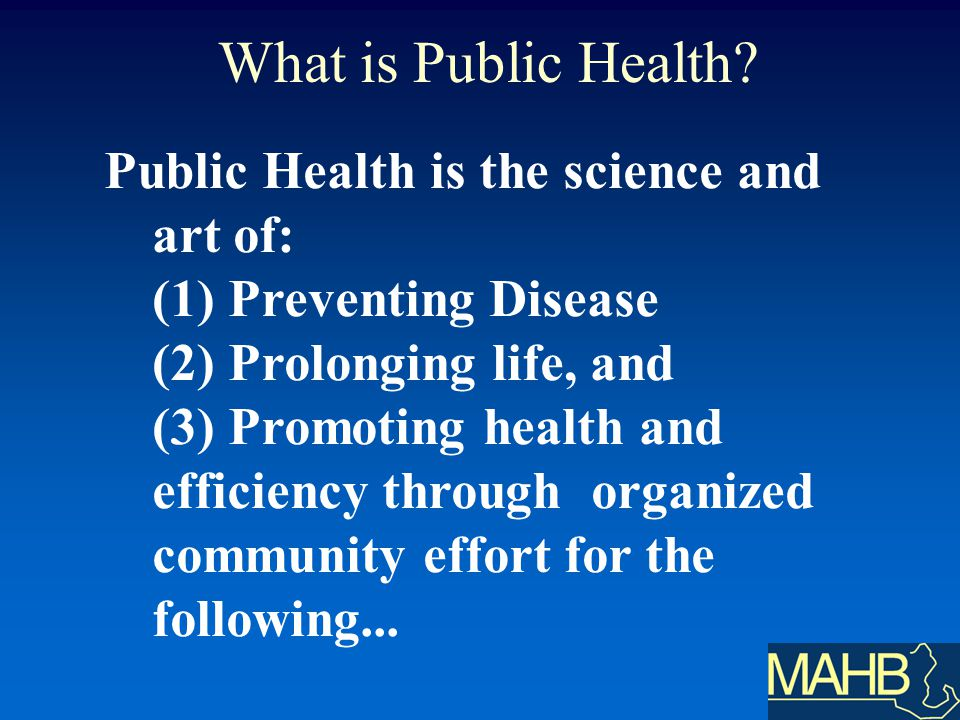 Public Health is the science and art of: (1) Preventing Disease (2) Prolonging life, and (3) Promoting health and efficiency through organized community effort for the following...