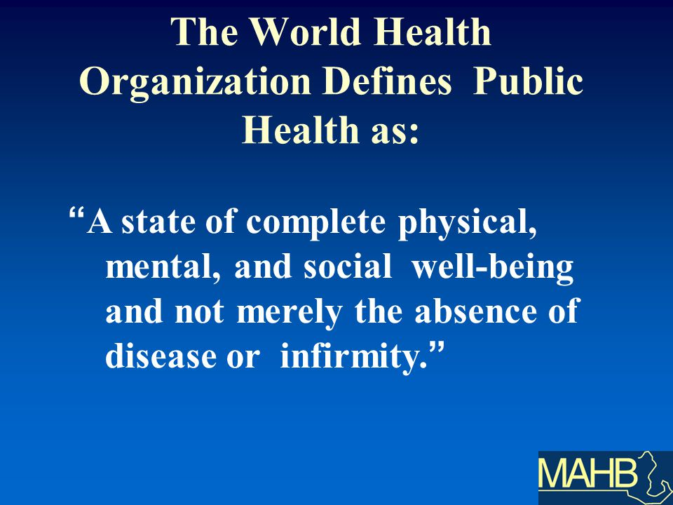 A state of complete physical, mental, and social well-being and not merely the absence of disease or infirmity.