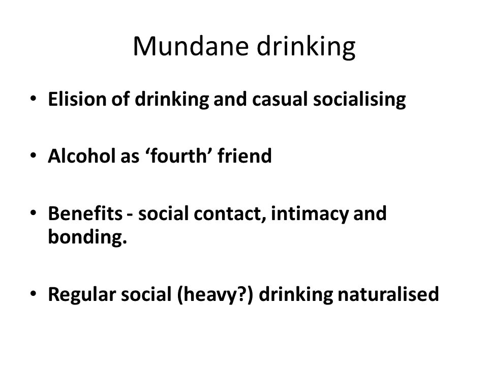 Mundane drinking Elision of drinking and casual socialising Alcohol as fourth friend Benefits - social contact, intimacy and bonding. Regular social (