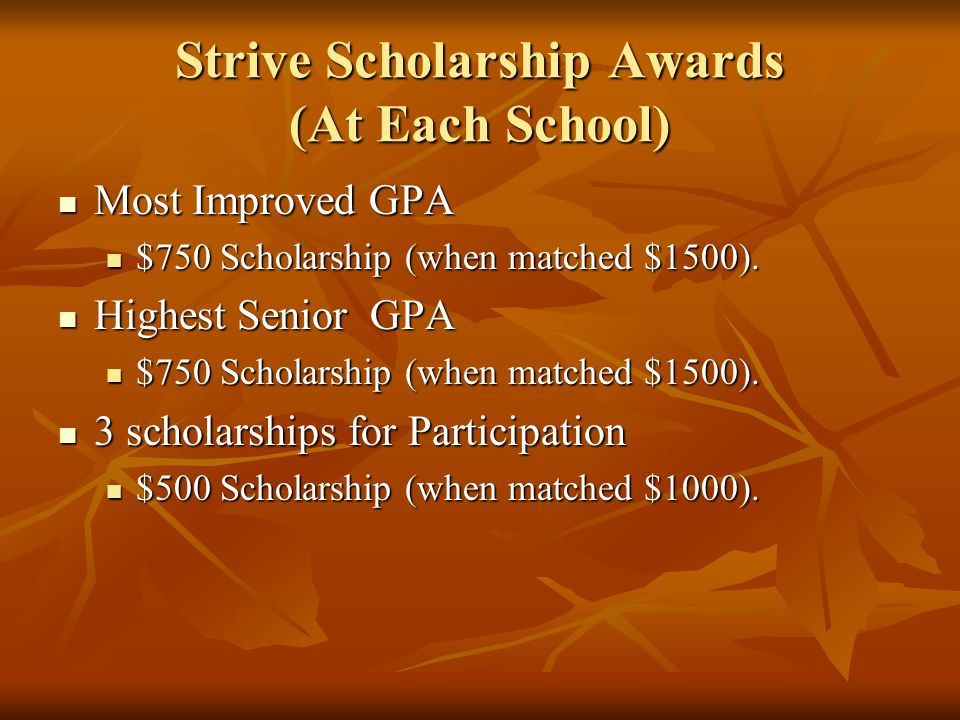 Strive Scholarship Awards (At Each School) Most Improved GPA Most Improved GPA $750 Scholarship (when matched $1500). $750 Scholarship (when matched $