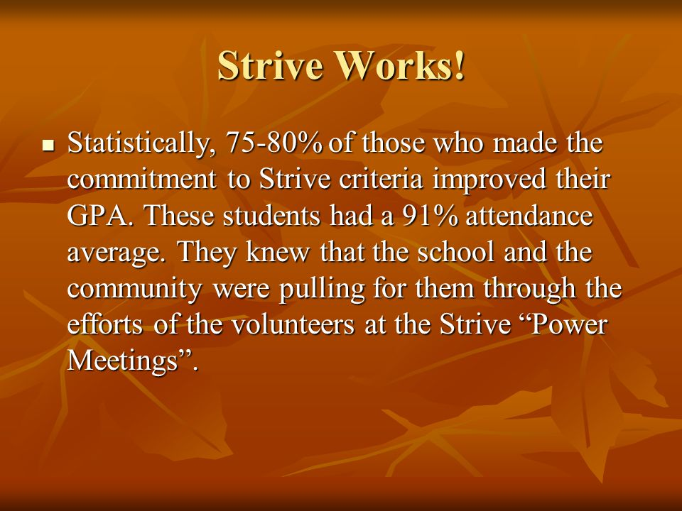 Strive Works! Statistically, 75-80% of those who made the commitment to Strive criteria improved their GPA. These students had a 91% attendance averag