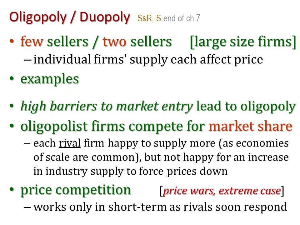 Oligopoly / Duopoly Oligopoly / Duopoly S & R, S end of ch.7 few sellers / two sellers[large size firms] few sellers / two sellers[large size firms] –