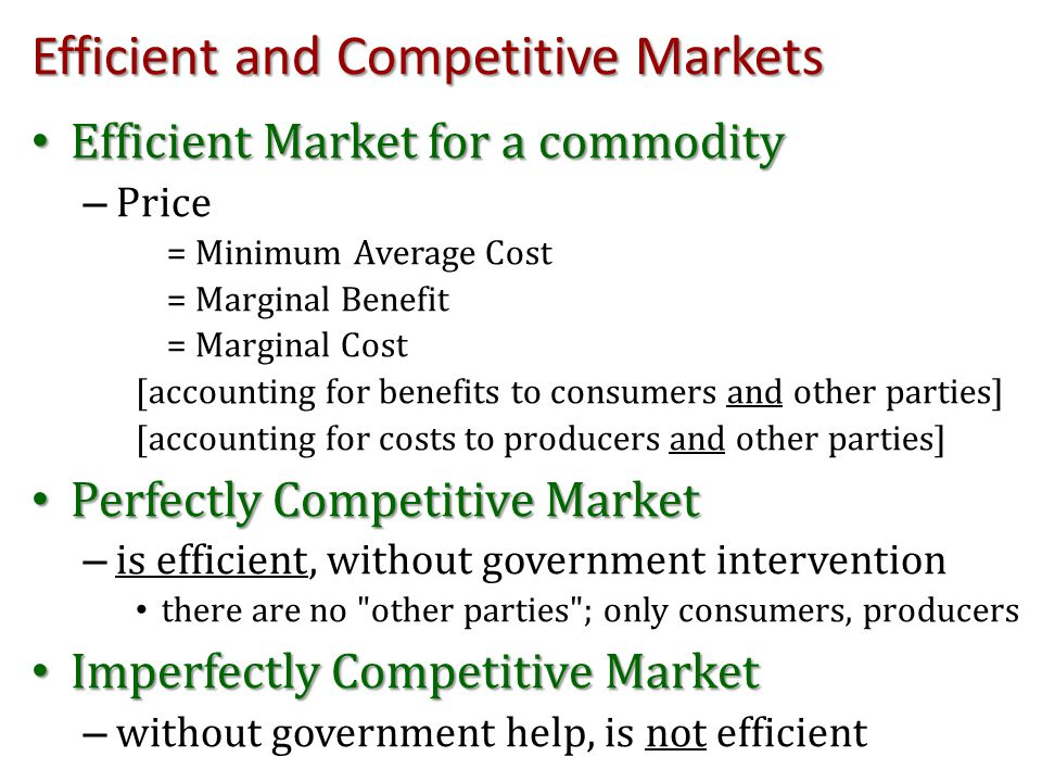 Efficient and Competitive Markets Efficient Market for a commodity Efficient Market for a commodity – Price = Minimum Average Cost = Marginal Benefit