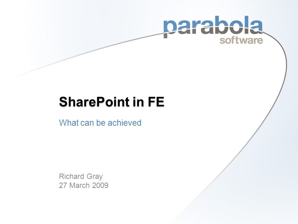 Levels of Maturity – SharePoint in FE © 2009 Parabola Software Ltd Level 2 Level 1 Level 3 Level 4 MLE Integrated Systems Automated business processes Document Library pilot WSS