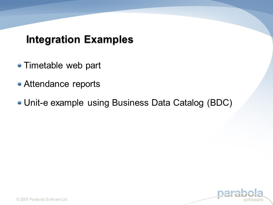 Integration Examples Timetable web part Attendance reports Unit-e example using Business Data Catalog (BDC) © 2009 Parabola Software Ltd