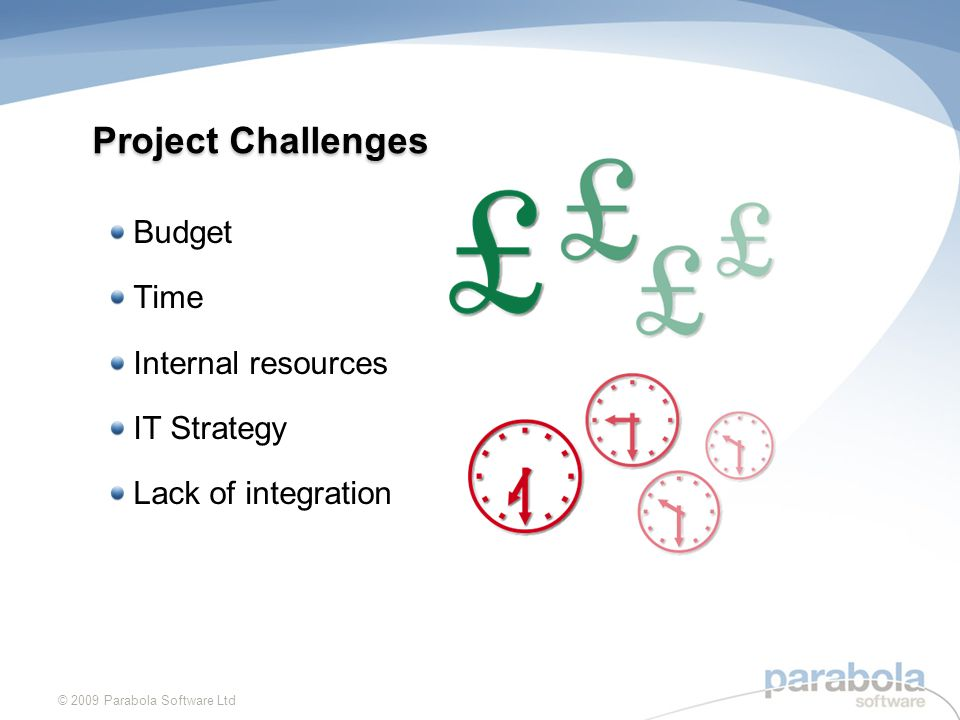 Project Challenges Budget Time Internal resources IT Strategy Lack of integration © 2009 Parabola Software Ltd