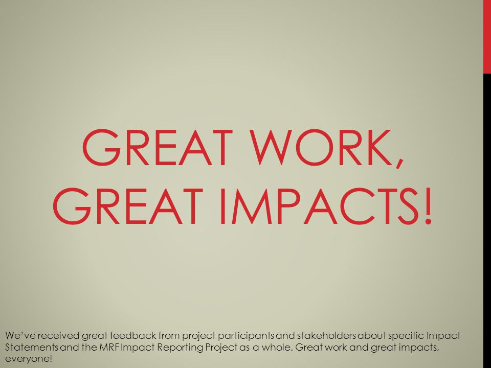 GREAT WORK, GREAT IMPACTS! Weve received great feedback from project participants and stakeholders about specific Impact Statements and the MRF Impact